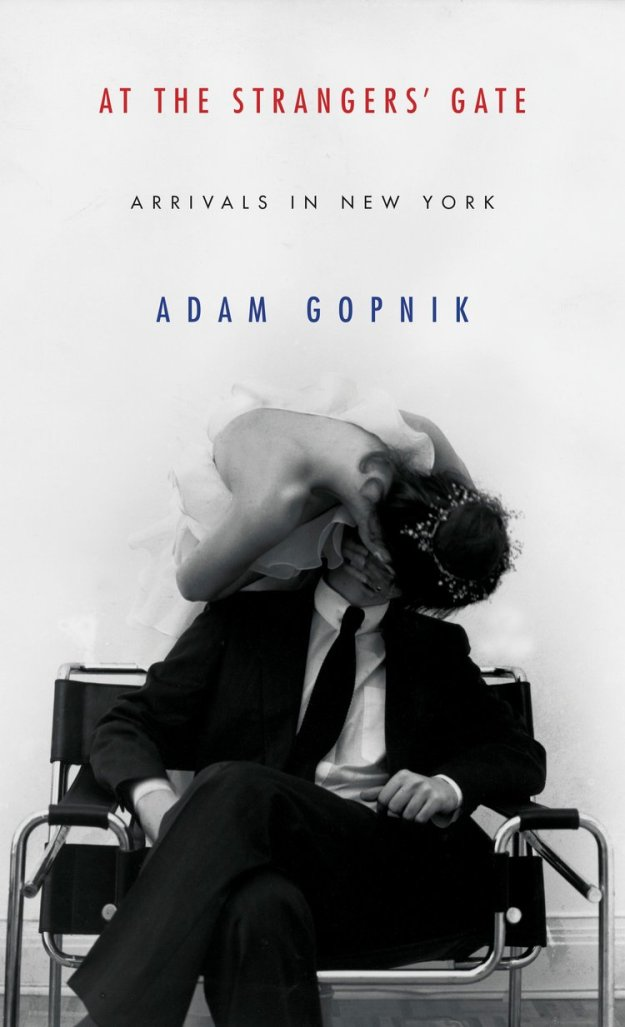 At the Strangers' Gate: Arrivals in New York, Adam Gopnik